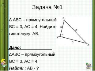Задача №1 ∆ ABC – прямоугольный. ВС = 3, АС = 4. Найдите гипотенузу AB. Дано: