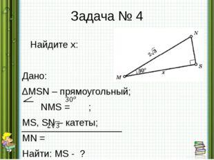 Задача № 4 Найдите х: Дано: ∆MSN – прямоугольный; NMS = ; MS, SN – катеты; MN