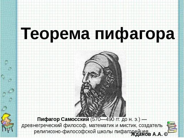 Теорема пифагора Пифагор Самосский (570—490 гг. дон.э.)— древнегреческий...