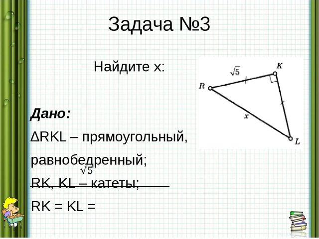 Задача №3 Найдите x: Дано: ∆RKL – прямоугольный, равнобедренный; RK, KL – кат...