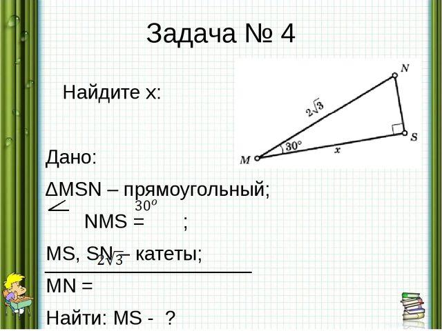 Задача № 4 Найдите х: Дано: ∆MSN – прямоугольный; NMS = ; MS, SN – катеты; MN...