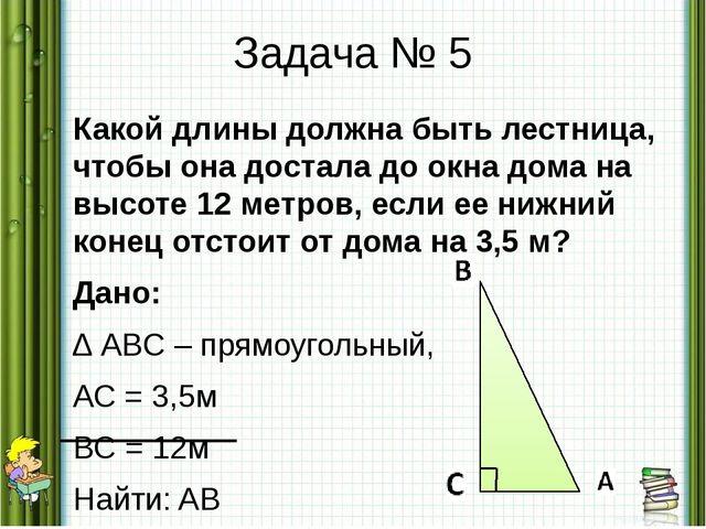 Задача № 5 Какой длины должна быть лестница, чтобы она достала до окна дома н...