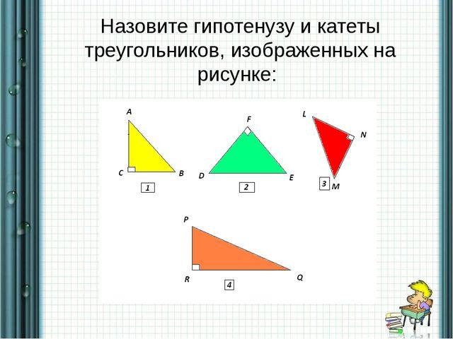 Назовите гипотенузу и катеты треугольников, изображенных на рисунке: