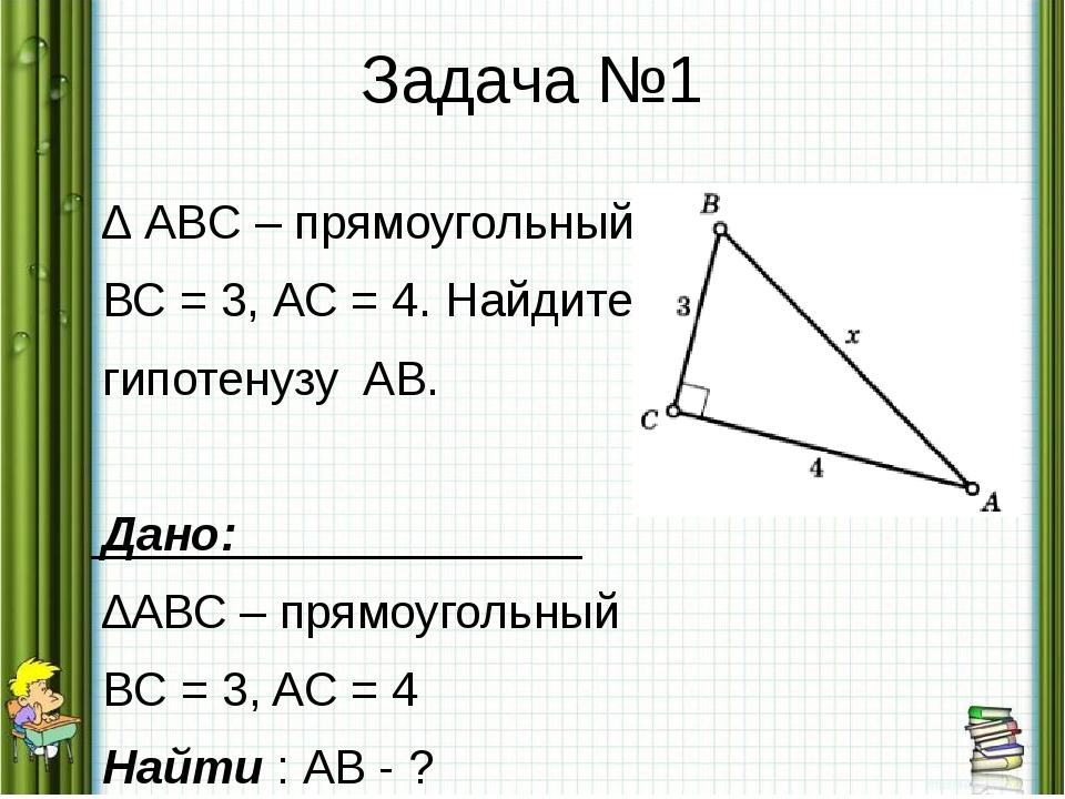 Задача №1 ∆ ABC – прямоугольный. ВС = 3, АС = 4. Найдите гипотенузу AB. Дано:...