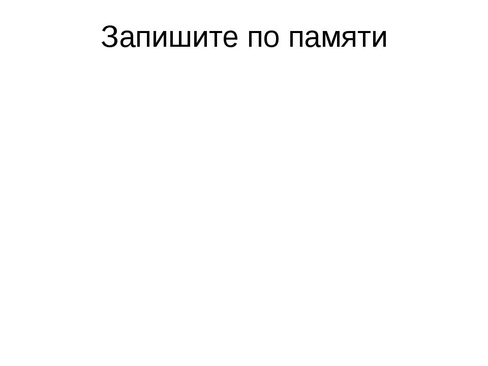 Запишите по памяти