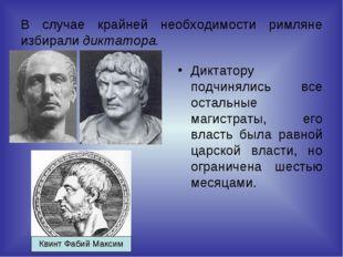 В случае крайней необходимости римляне избирали диктатора. Диктатору подчинял