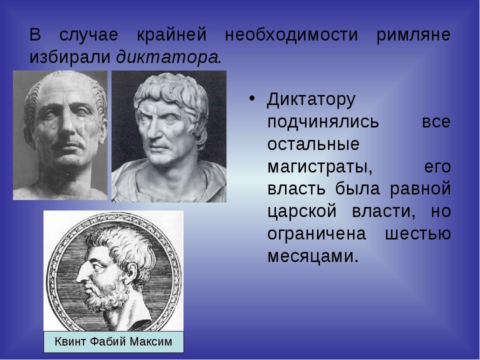 В случае крайней необходимости римляне избирали диктатора. Диктатору подчинял...