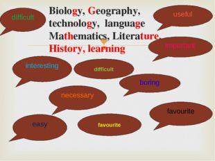 Biology, Geography, technology, language Mathematics, Literature, History, l