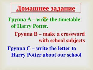 Группа A – write the timetable of Harry Potter. Группа B – make a crossword