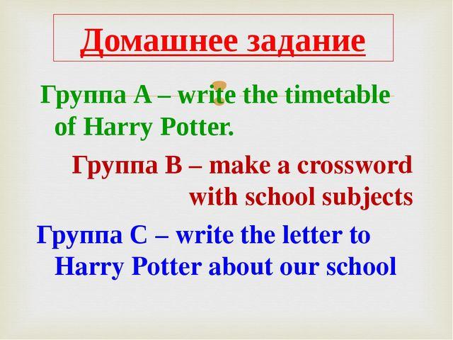 Группа A – write the timetable of Harry Potter. Группа B – make a crossword...