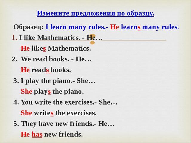 Образец: I learn many rules.- He learns many rules. I like Mathematics. - He...