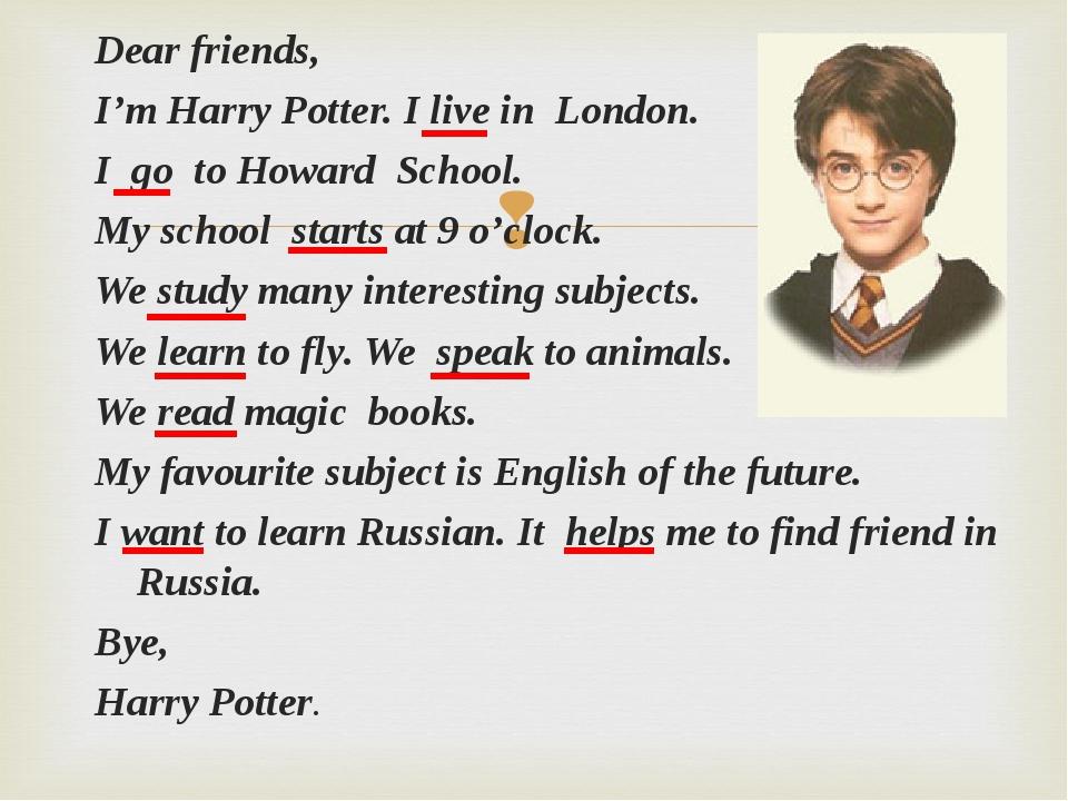 Dear friends, I'm Harry Potter. I live in London. I go to Howard School. My s...