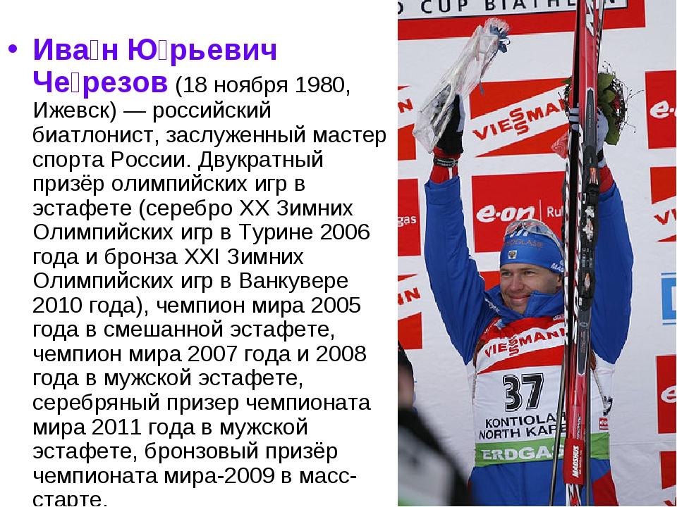 Ива́н Ю́рьевич Че́резов (18 ноября 1980, Ижевск)— российский биатлонист, зас...