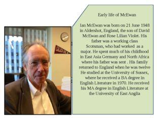 . Early life of McEwan Ian McEwan was born on 21 June 1948 in Aldershot, Engl