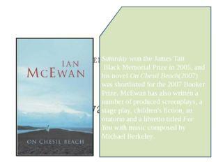 Saturdaywon theJames Tait Black Memorial Prizein 2005, and his novelOn Ch