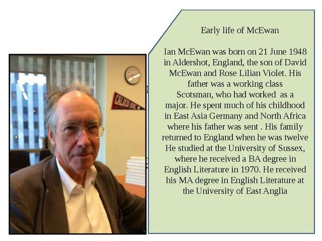 . Early life of McEwan Ian McEwan was born on 21 June 1948 in Aldershot, Engl...