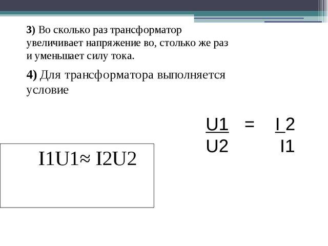 3) Во сколько раз трансформатор увеличивает напряжение во, столько же раз и у...