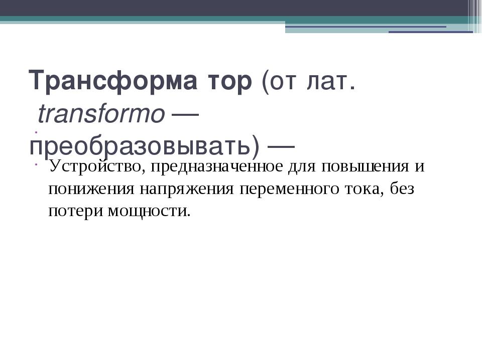 Трансформа́тор (от лат.transformo— преобразовывать)— Устройство, предназна...