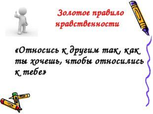 Золотое правило нравственности «Относись к другим так, как ты хочешь, чтобы