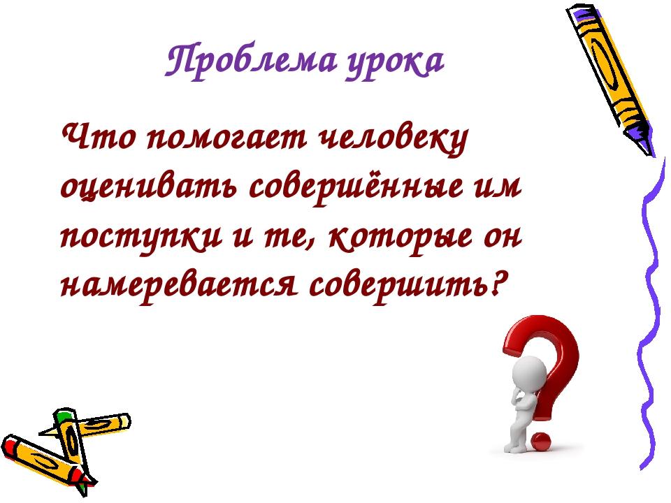 Проблема урока Что помогает человеку оценивать совершённые им поступки и те,...