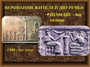ШАМАШ – бог солнца СИН – бог луны ВЕРОВАНИЯ ЖИТЕЛЕЙ ДВУРЕЧЬЯ