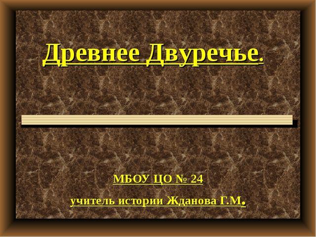 МБОУ ЦО № 24 учитель истории Жданова Г.М. Древнее Двуречье.