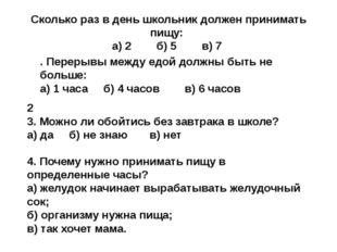 Сколько раз в день школьник должен принимать пищу: а) 2 б) 5 в) 7 4. Почему