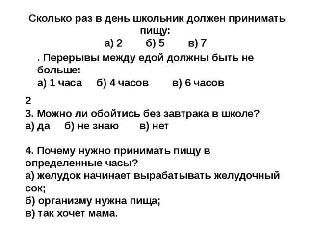 Сколько раз в день школьник должен принимать пищу: а) 2 б) 5 в) 7 4. Почему...