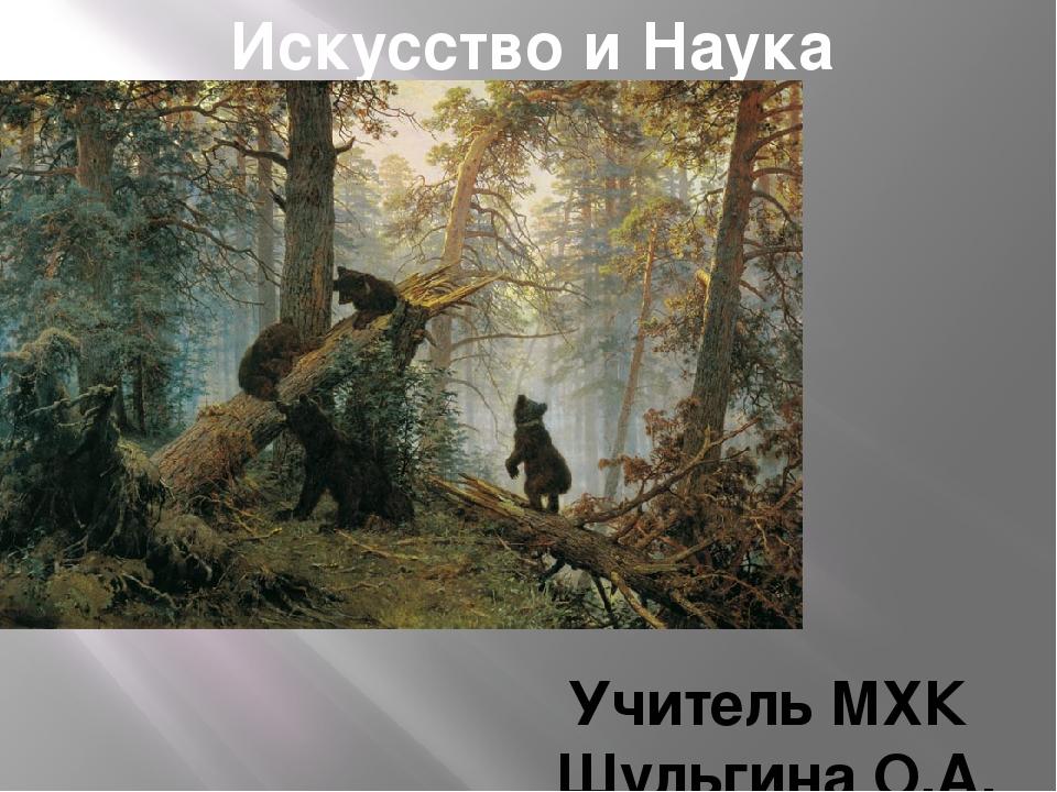 Искусство и Наука Учитель МХК Шульгина О.А.