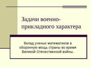 Задачи военно-прикладного характера Вклад ученых математиков в оборонную мощь