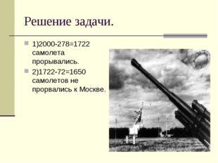 Решение задачи. 1)2000-278=1722 самолета прорывались. 2)1722-72=1650 самолето