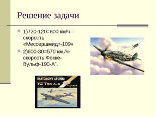 Решение задачи 1)720-120=600 км/ч –скорость «Мессершмидт-109» 2)600-30=570 км