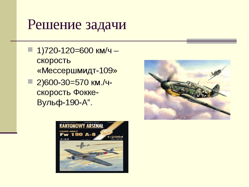 Решение задачи 1)720-120=600 км/ч –скорость «Мессершмидт-109» 2)600-30=570 км...