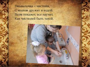 Умывалочка – чистюля, С мылом дружит и водой. Всем покажет, все научит, Как
