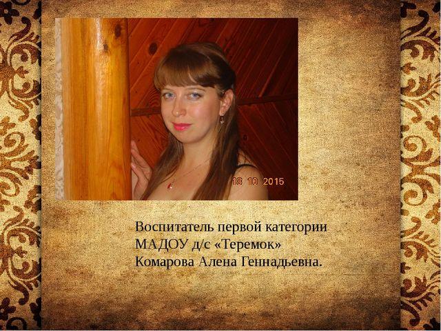 Воспитатель первой категории МАДОУ д/с «Теремок» Комарова Алена Геннадьевна.