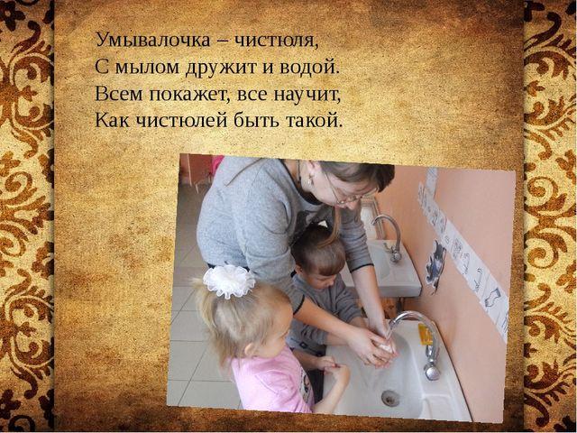 Умывалочка – чистюля, С мылом дружит и водой. Всем покажет, все научит, Как...