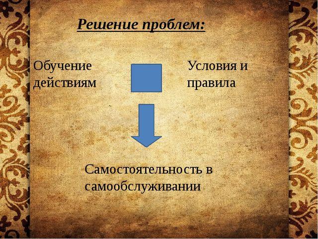 Решение проблем: Обучение действиям Условия и правила Самостоятельность в са...