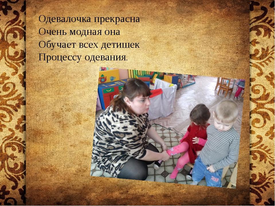 Одевалочка прекрасна Очень модная она Обучает всех детишек Процессу одевания.