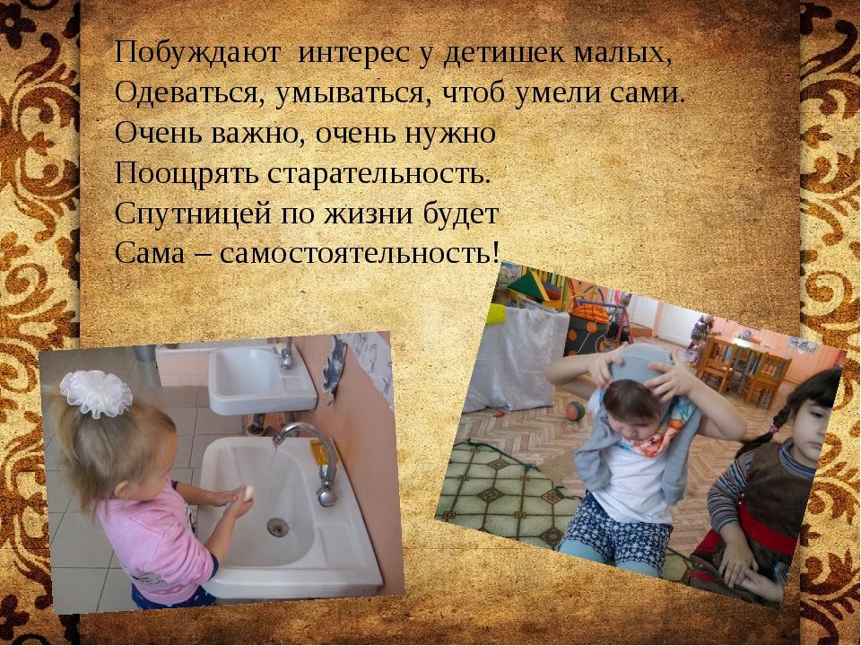 Побуждают интерес у детишек малых, Одеваться, умываться, чтоб умели сами. Оч...