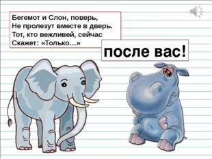 Бегемот и Слон, поверь, Не пролезут вместе в дверь. Тот, кто вежливей, сейчас