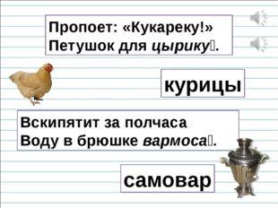 Пропоет: «Кукареку!» Петушок для цырику́. курицы Вскипятит за полчаса Воду в