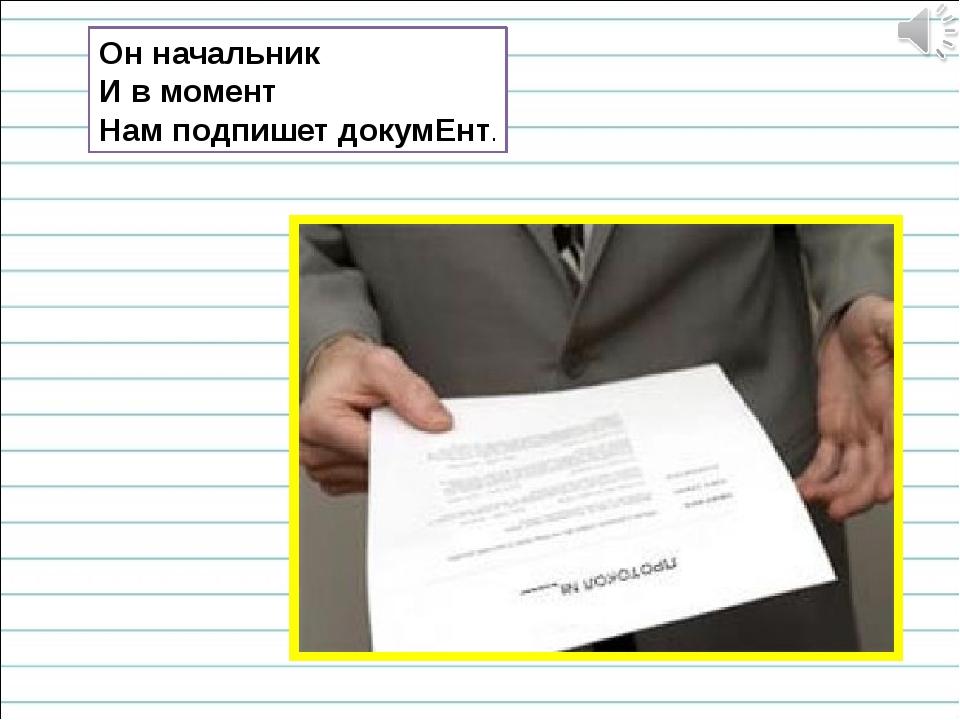 Он начальник И в момент Нам подпишет докумЕнт.