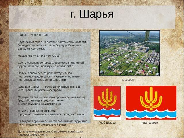 г. Шарья Шарья — город (с1938) Крупнейший город на востоке Костромской облас...