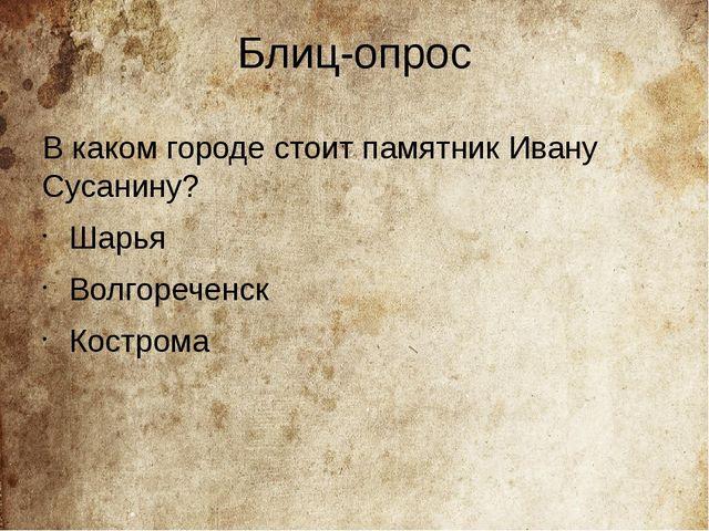 Блиц-опрос В каком городе стоит памятник Ивану Сусанину? Шарья Волгореченск К...