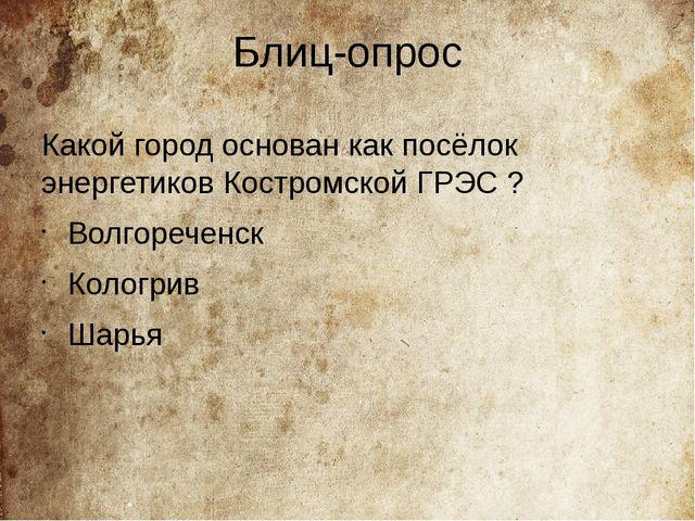 Блиц-опрос Какой город основан как посёлок энергетиков Костромской ГРЭС ? Вол...