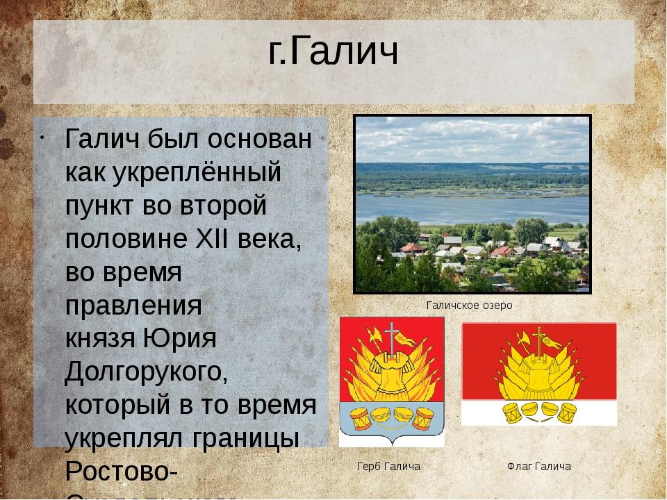 г.Галич Галич был основан как укреплённый пункт во второй половине XII века,...