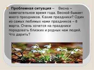 . Проблемная ситуация – Весна – замечательное время года. Весной бывает мног