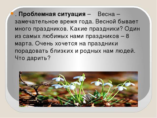 . Проблемная ситуация – Весна – замечательное время года. Весной бывает мног...
