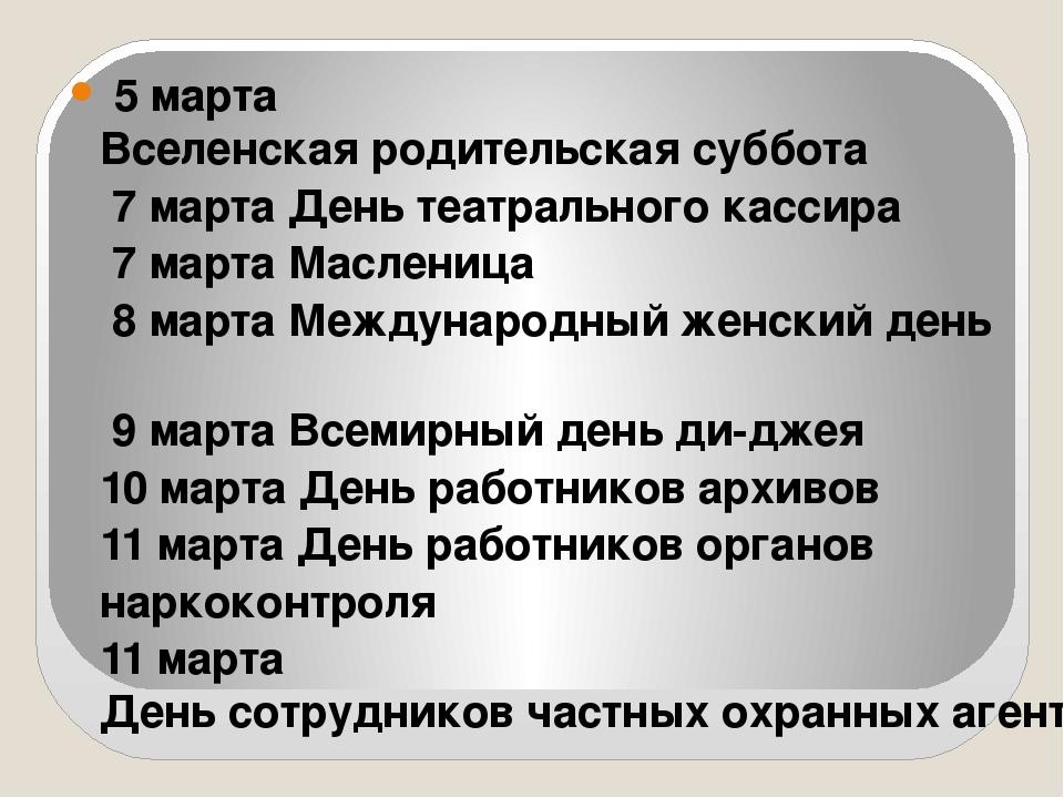 5 марта Вселенская родительская суббота 7 марта День театрального кассира...