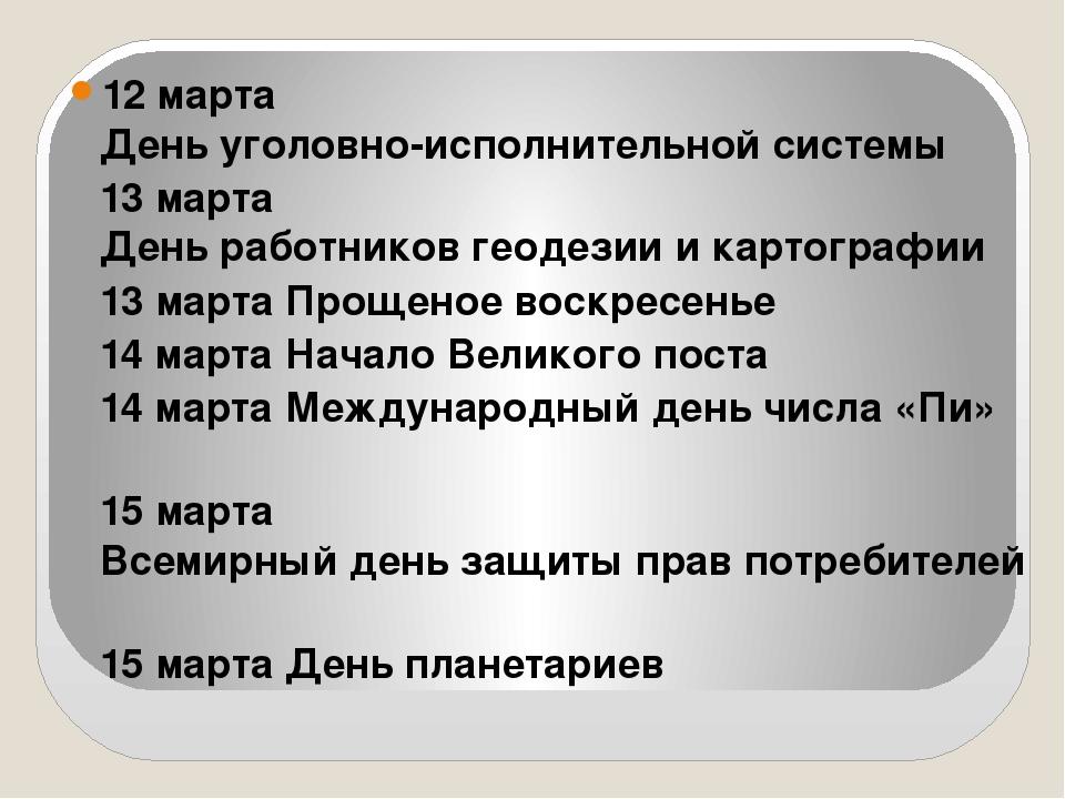12 марта День уголовно-исполнительной системы 13 марта День работников геоде...